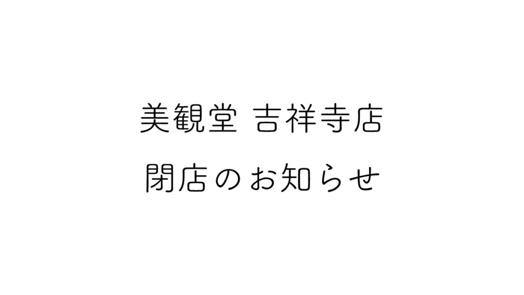 美観堂吉祥寺店閉店のお知らせ